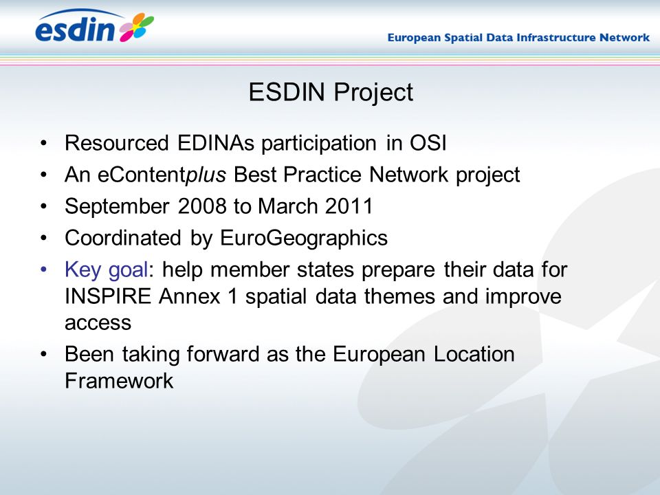 ESDIN Project Resourced EDINAs participation in OSI An eContentplus Best Practice Network project September 2008 to March 2011 Coordinated by EuroGeographics Key goal: help member states prepare their data for INSPIRE Annex 1 spatial data themes and improve access Been taking forward as the European Location Framework