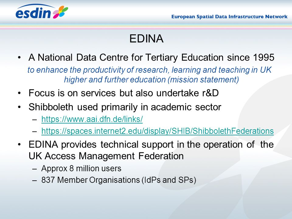 EDINA A National Data Centre for Tertiary Education since 1995 to enhance the productivity of research, learning and teaching in UK higher and further education (mission statement) Focus is on services but also undertake r&D Shibboleth used primarily in academic sector –https://www.aai.dfn.de/links/https://www.aai.dfn.de/links/ –https://spaces.internet2.edu/display/SHIB/ShibbolethFederationshttps://spaces.internet2.edu/display/SHIB/ShibbolethFederations EDINA provides technical support in the operation of the UK Access Management Federation –Approx 8 million users –837 Member Organisations (IdPs and SPs)