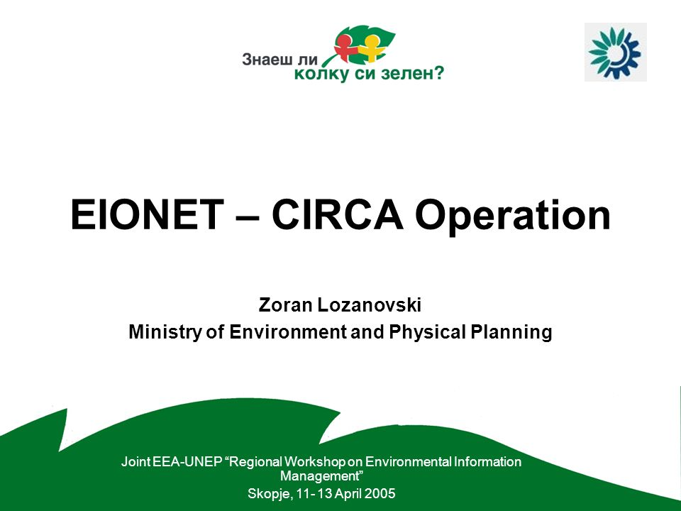 EIONET – MK EIONET –Collaborative network of the European Environment Agency and its Member Countries –Macedonia (EIONET-MK) is part of the EIONET from September 2000 http://nfp-mk.eionet.eu.int/ CIRCA –A collaborative tool (Extranet) tuned towards Administrations needs –Web based environment: User friendliness –Sophisticated document repository –Access control: Fully configurable –Customisation and flexibility –Management: Decentralised & No need for HTML knowledge
