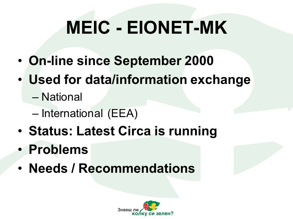 MEIC - EIONET-MK On-line since September 2000 Used for data/information exchange –National –International (EEA) Status: Latest Circa is running Problems Needs / Recommendations