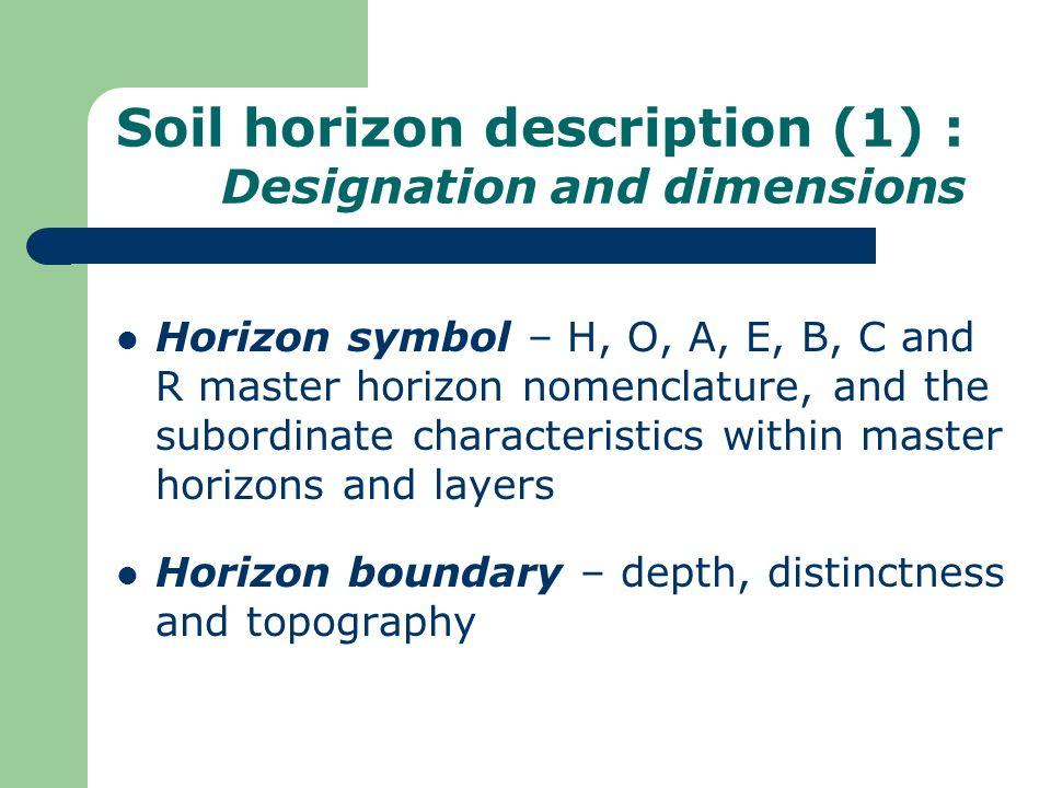 Soil horizon description (1) : Designation and dimensions Horizon symbol – H, O, A, E, B, C and R master horizon nomenclature, and the subordinate cha