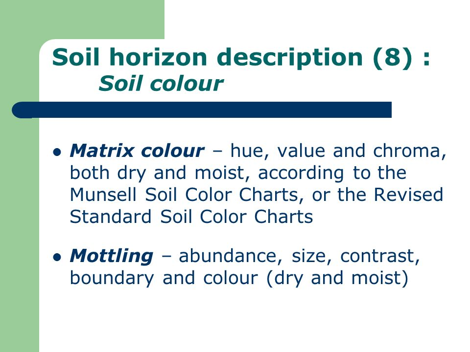 Soil horizon description (8) : Soil colour Matrix colour – hue, value and chroma, both dry and moist, according to the Munsell Soil Color Charts, or t