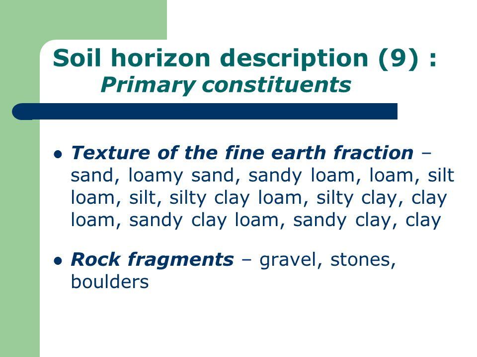 Soil horizon description (9) : Primary constituents Texture of the fine earth fraction – sand, loamy sand, sandy loam, loam, silt loam, silt, silty cl