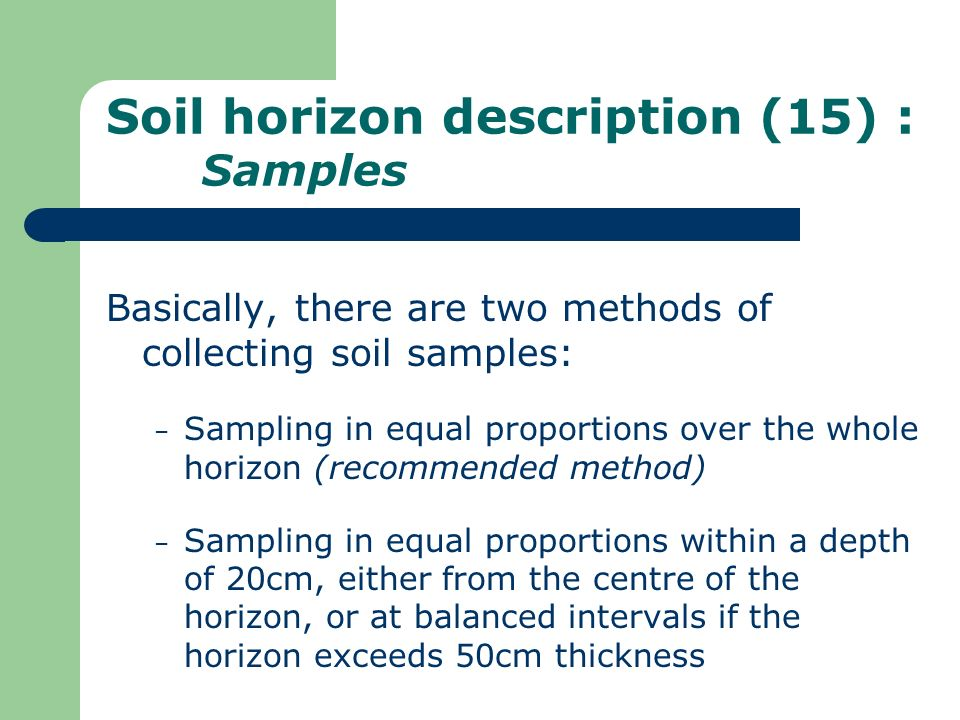Soil horizon description (15) : Samples Basically, there are two methods of collecting soil samples: – Sampling in equal proportions over the whole ho