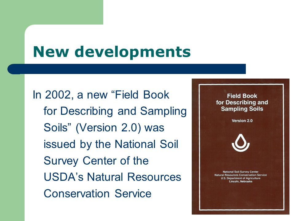 New developments In 2002, a new Field Book for Describing and Sampling Soils (Version 2.0) was issued by the National Soil Survey Center of the USDAs