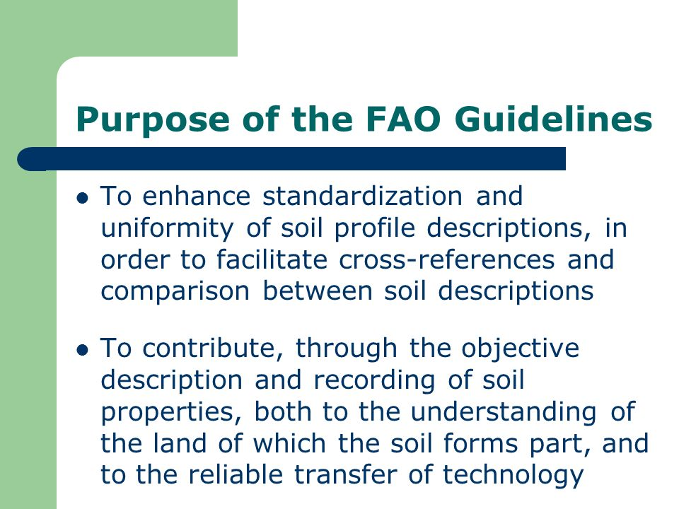 Purpose of the FAO Guidelines To enhance standardization and uniformity of soil profile descriptions, in order to facilitate cross-references and comp