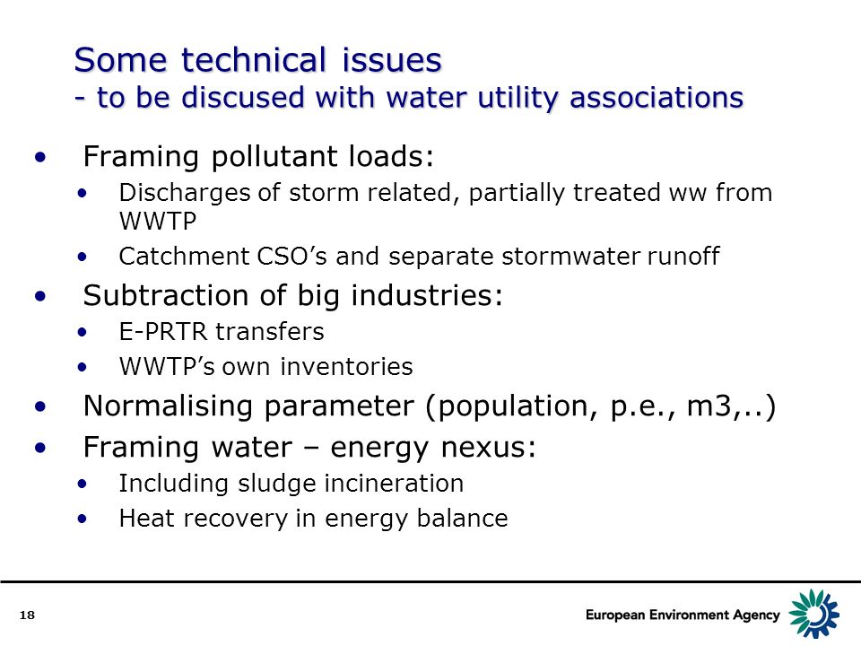 18 Some technical issues - to be discused with water utility associations Framing pollutant loads: Discharges of storm related, partially treated ww from WWTP Catchment CSOs and separate stormwater runoff Subtraction of big industries: E-PRTR transfers WWTPs own inventories Normalising parameter (population, p.e., m3,..) Framing water – energy nexus: Including sludge incineration Heat recovery in energy balance