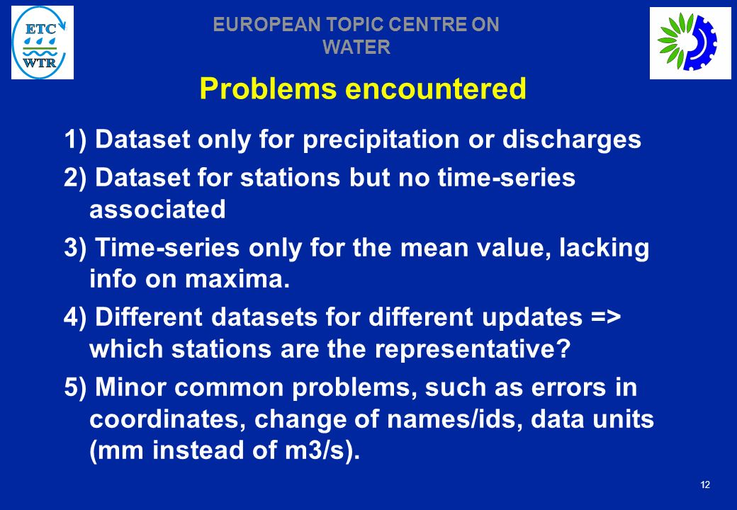 12 EUROPEAN TOPIC CENTRE ON WATER Problems encountered 1) Dataset only for precipitation or discharges 2) Dataset for stations but no time-series associated 3) Time-series only for the mean value, lacking info on maxima.
