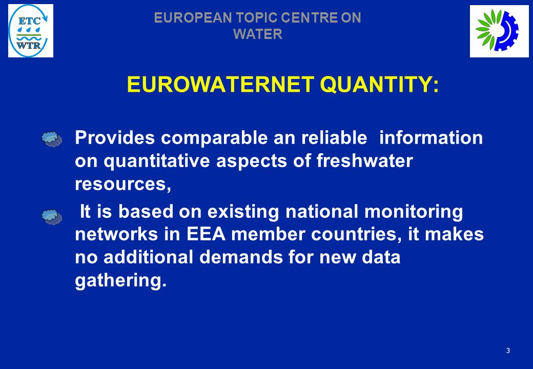 3 EUROPEAN TOPIC CENTRE ON WATER EUROWATERNET QUANTITY: Provides comparable an reliable information on quantitative aspects of freshwater resources, It is based on existing national monitoring networks in EEA member countries, it makes no additional demands for new data gathering.