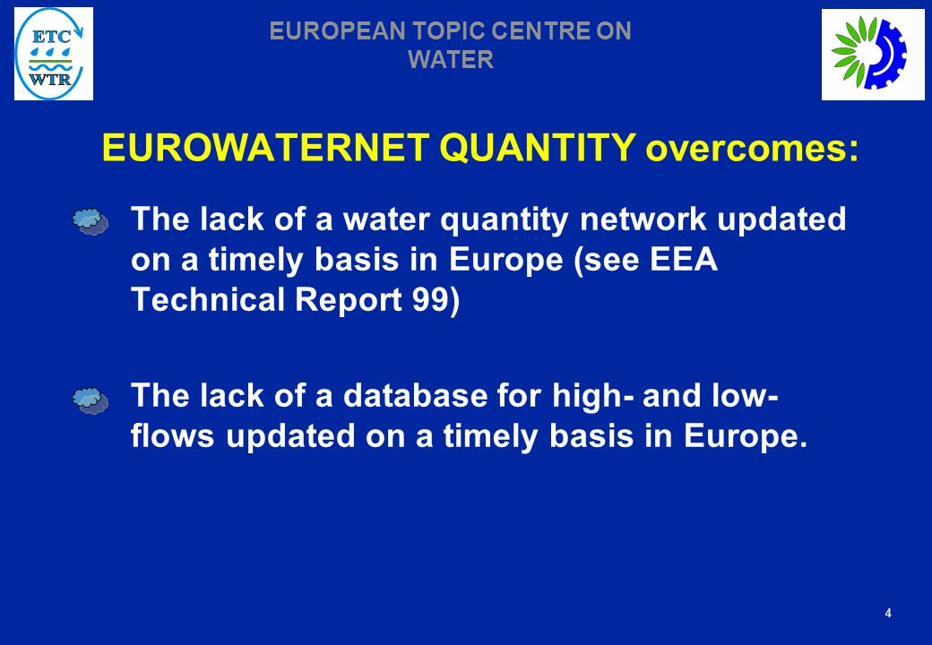 4 EUROPEAN TOPIC CENTRE ON WATER EUROWATERNET QUANTITY overcomes: The lack of a water quantity network updated on a timely basis in Europe (see EEA Technical Report 99) The lack of a database for high- and low- flows updated on a timely basis in Europe.
