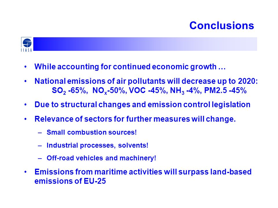 Conclusions While accounting for continued economic growth … National emissions of air pollutants will decrease up to 2020: SO 2 -65%, NO x -50%, VOC -45%, NH 3 -4%, PM2.5 -45% Due to structural changes and emission control legislation Relevance of sectors for further measures will change.