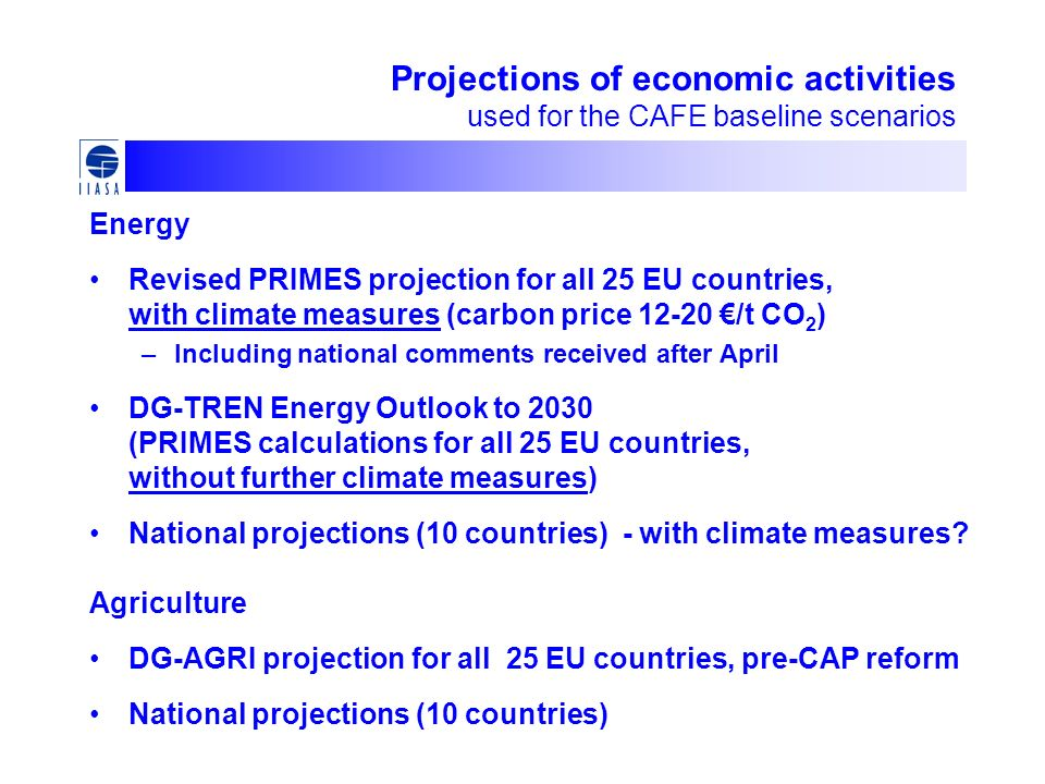 Projections of economic activities used for the CAFE baseline scenarios Energy Revised PRIMES projection for all 25 EU countries, with climate measures (carbon price 12-20 /t CO 2 ) –Including national comments received after April DG-TREN Energy Outlook to 2030 (PRIMES calculations for all 25 EU countries, without further climate measures) National projections (10 countries) - with climate measures.