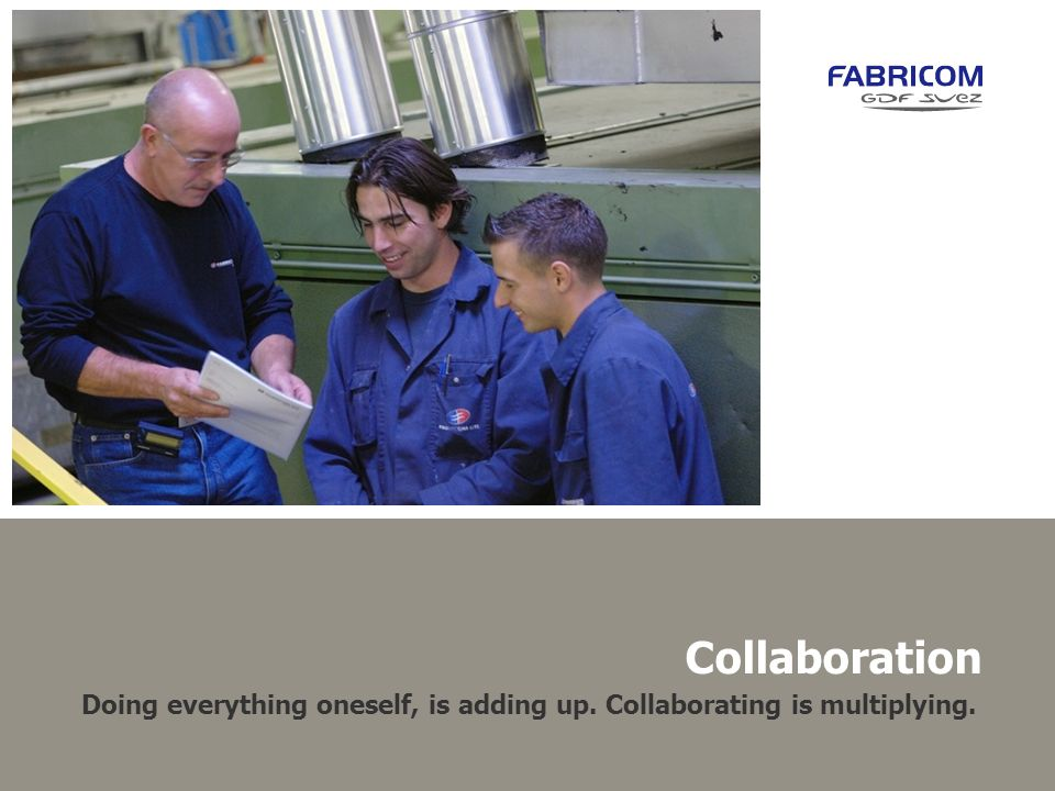 Collaboration Doing everything oneself, is adding up. Collaborating is multiplying.