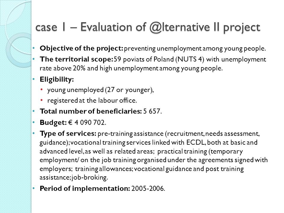 case 1 – Evaluation of @lternative II project Objective of the project: preventing unemployment among young people. The territorial scope: 59 poviats