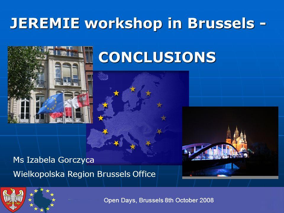 Open Days, Brussels 8th October 2008 JEREMIE workshop in Brussels - CONCLUSIONS CONCLUSIONS Ms Izabela Gorczyca Wielkopolska Region Brussels Office