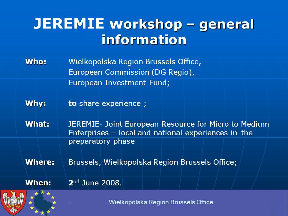 orkshop – general information JEREMIE w orkshop – general information Who: Who: Wielkopolska Region Brussels Office, European Commission (DG Regio), European Investment Fund; Why: Why: to share experience ; What: What: JEREMIE- Joint European Resource for Micro to Medium Enterprises – local and national experiences in the preparatory phase Where: Where: Brussels, Wielkopolska Region Brussels Office; When: When: 2 nd June 2008.
