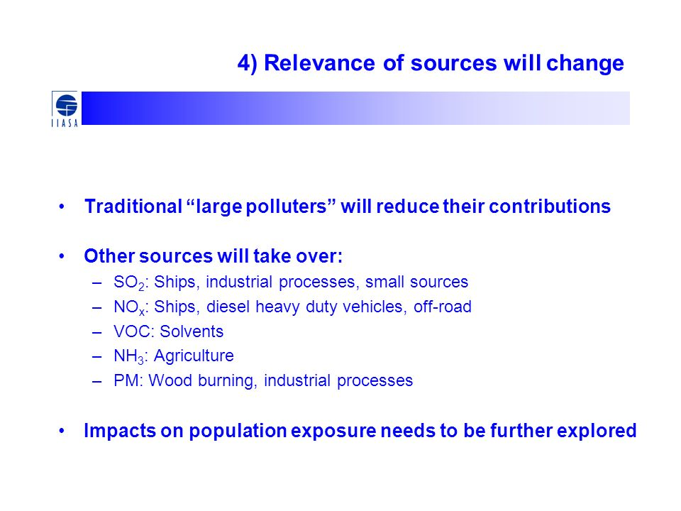 4) Relevance of sources will change Traditional large polluters will reduce their contributions Other sources will take over: –SO 2 : Ships, industrial processes, small sources –NO x : Ships, diesel heavy duty vehicles, off-road –VOC: Solvents –NH 3 : Agriculture –PM: Wood burning, industrial processes Impacts on population exposure needs to be further explored