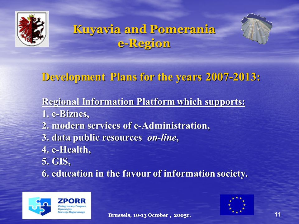 Brussels, 10-13 October, 2005r. 11 Kuyavia and Pomerania e-Region Development Plans for the years 2007-2013: Regional Information Platform which suppo