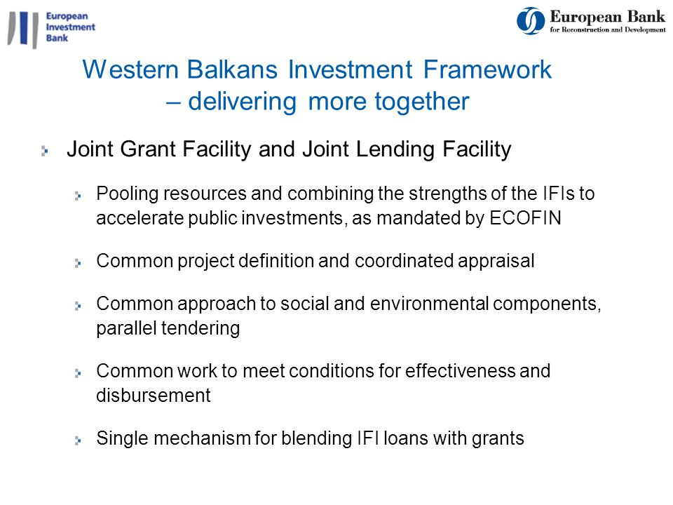 10 Western Balkans Investment Framework – delivering more together Joint Grant Facility and Joint Lending Facility Pooling resources and combining the strengths of the IFIs to accelerate public investments, as mandated by ECOFIN Common project definition and coordinated appraisal Common approach to social and environmental components, parallel tendering Common work to meet conditions for effectiveness and disbursement Single mechanism for blending IFI loans with grants