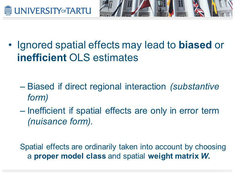 Ignored spatial effects may lead to biased or inefficient OLS estimates –Biased if direct regional interaction (substantive form) –Inefficient if spatial effects are only in error term (nuisance form).