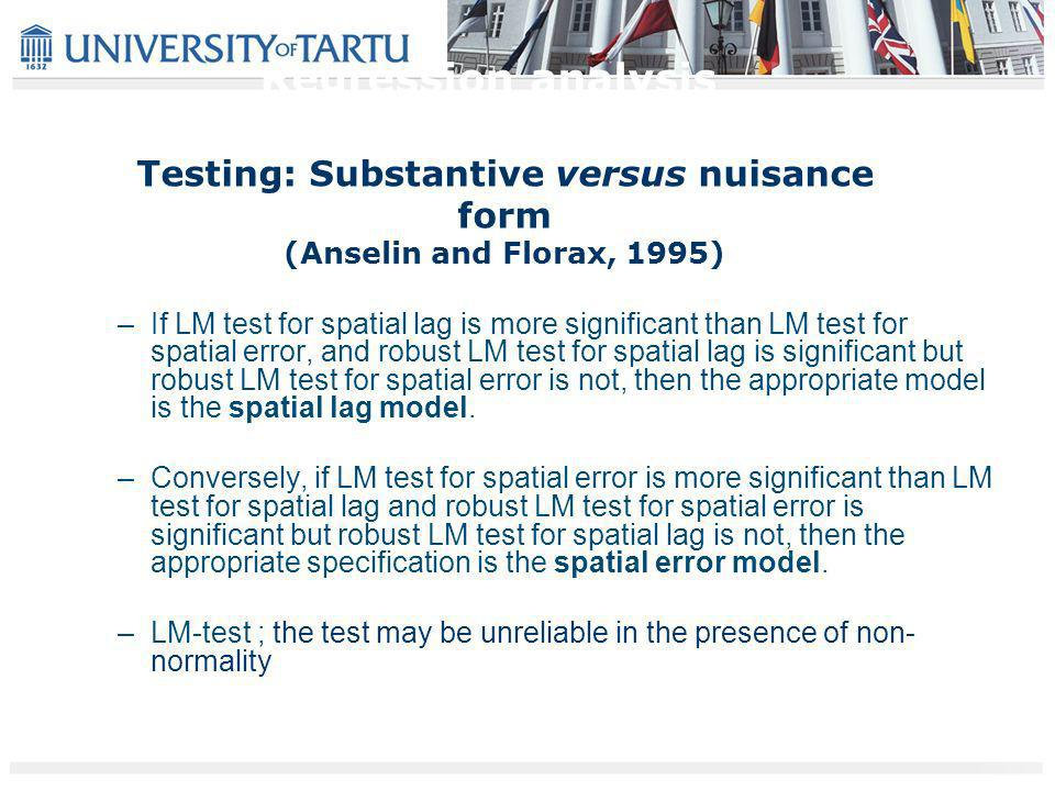 Testing: Substantive versus nuisance form (Anselin and Florax, 1995) –If LM test for spatial lag is more significant than LM test for spatial error, and robust LM test for spatial lag is significant but robust LM test for spatial error is not, then the appropriate model is the spatial lag model.