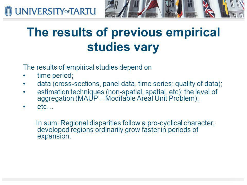 The results of previous empirical studies vary The results of empirical studies depend on time period; data (cross-sections, panel data, time series; quality of data); estimation techniques (non-spatial, spatial, etc); the level of aggregation (MAUP – Modifable Areal Unit Problem); etc… In sum: Regional disparities follow a pro-cyclical character; developed regions ordinarily grow faster in periods of expansion.