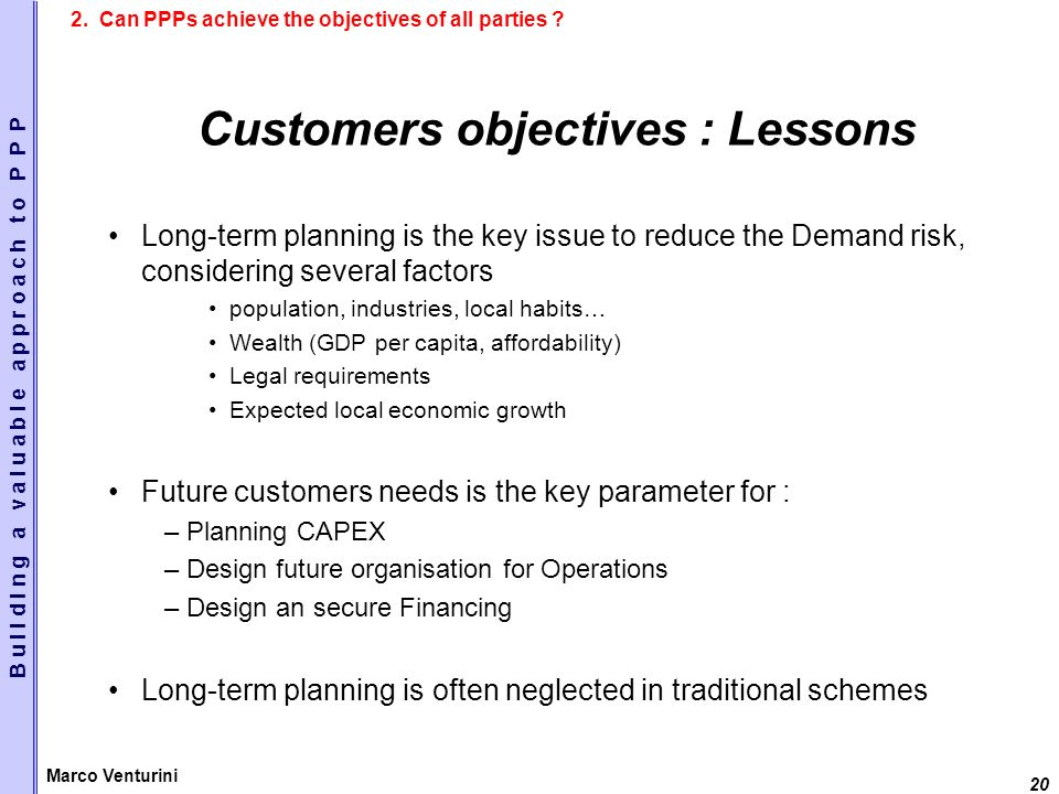 20 Marco Venturini Customers objectives : Lessons Long-term planning is the key issue to reduce the Demand risk, considering several factors population, industries, local habits… Wealth (GDP per capita, affordability) Legal requirements Expected local economic growth Future customers needs is the key parameter for : –Planning CAPEX –Design future organisation for Operations –Design an secure Financing Long-term planning is often neglected in traditional schemes B u i l d i n g a v a l u a b l e a p p r o a c h t o P P P 2.