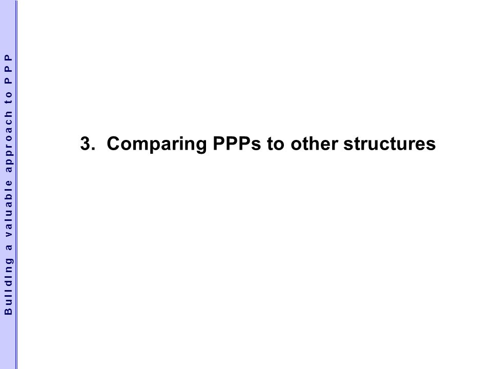 3. Comparing PPPs to other structures B u i l d i n g a v a l u a b l e a p p r o a c h t o P P P