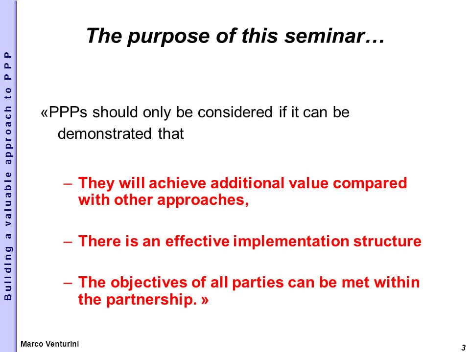 3 Marco Venturini The purpose of this seminar… «PPPs should only be considered if it can be demonstrated that –They will achieve additional value compared with other approaches, –There is an effective implementation structure –The objectives of all parties can be met within the partnership.