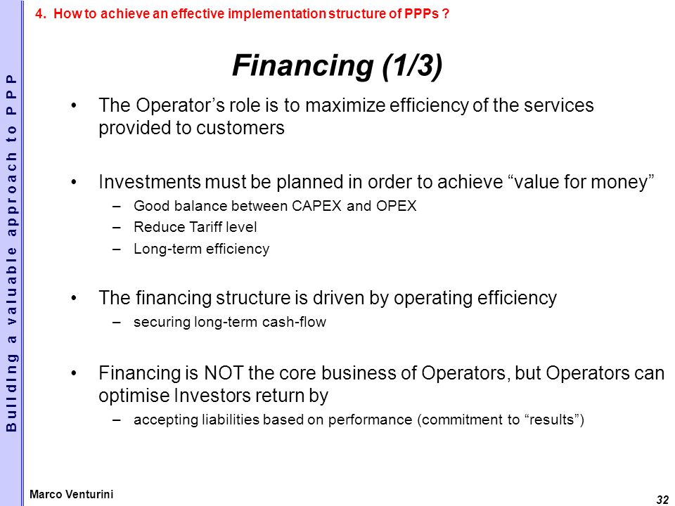 32 Marco Venturini Financing (1/3) The Operators role is to maximize efficiency of the services provided to customers Investments must be planned in order to achieve value for money –Good balance between CAPEX and OPEX –Reduce Tariff level –Long-term efficiency The financing structure is driven by operating efficiency –securing long-term cash-flow Financing is NOT the core business of Operators, but Operators can optimise Investors return by –accepting liabilities based on performance (commitment to results) B u i l d i n g a v a l u a b l e a p p r o a c h t o P P P 4.