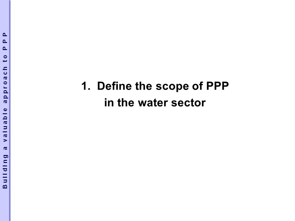 1. Define the scope of PPP in the water sector B u i l d i n g a v a l u a b l e a p p r o a c h t o P P P