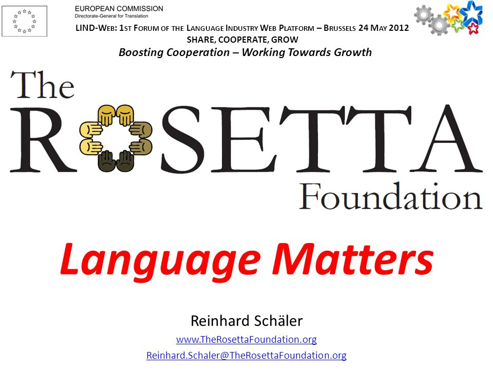 Language Matters Reinhard Schäler www.TheRosettaFoundation.org Reinhard.Schaler@TheRosettaFoundation.org LIND-W EB : 1 ST F ORUM OF THE L ANGUAGE I NDUSTRY W EB P LATFORM – B RUSSELS 24 M AY 2012 SHARE, COOPERATE, GROW Boosting Cooperation – Working Towards Growth