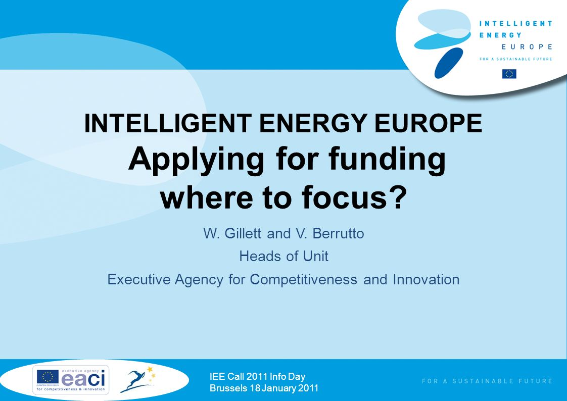 INTELLIGENT ENERGY EUROPE Applying for funding where to focus? W. Gillett and V. Berrutto Heads of Unit Executive Agency for Competitiveness and Innov