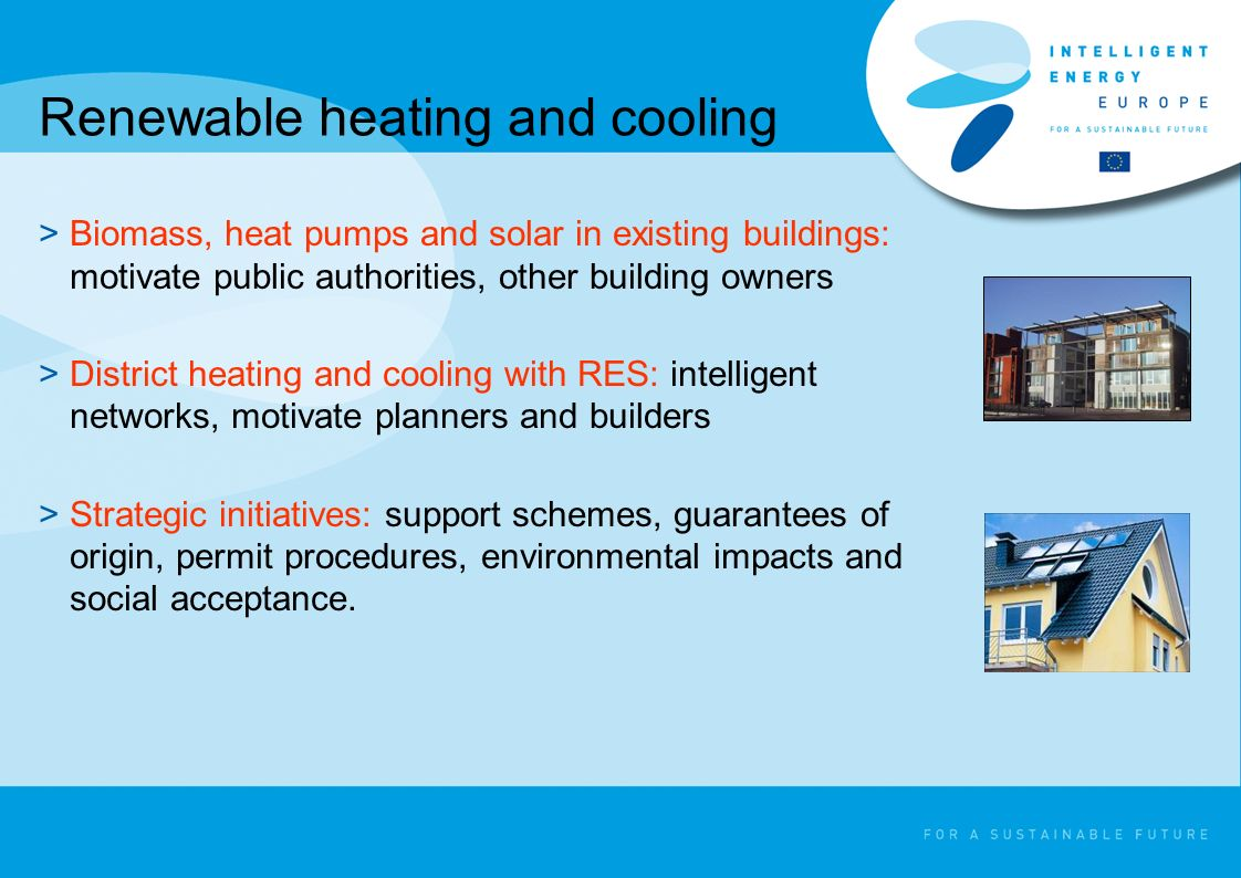 Renewable heating and cooling >Biomass, heat pumps and solar in existing buildings: motivate public authorities, other building owners >District heating and cooling with RES: intelligent networks, motivate planners and builders >Strategic initiatives: support schemes, guarantees of origin, permit procedures, environmental impacts and social acceptance.