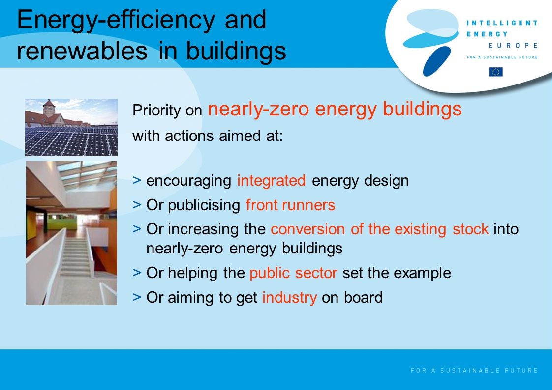 Energy-efficiency and renewables in buildings Priority on nearly-zero energy buildings with actions aimed at: >encouraging integrated energy design >Or publicising front runners >Or increasing the conversion of the existing stock into nearly-zero energy buildings >Or helping the public sector set the example >Or aiming to get industry on board