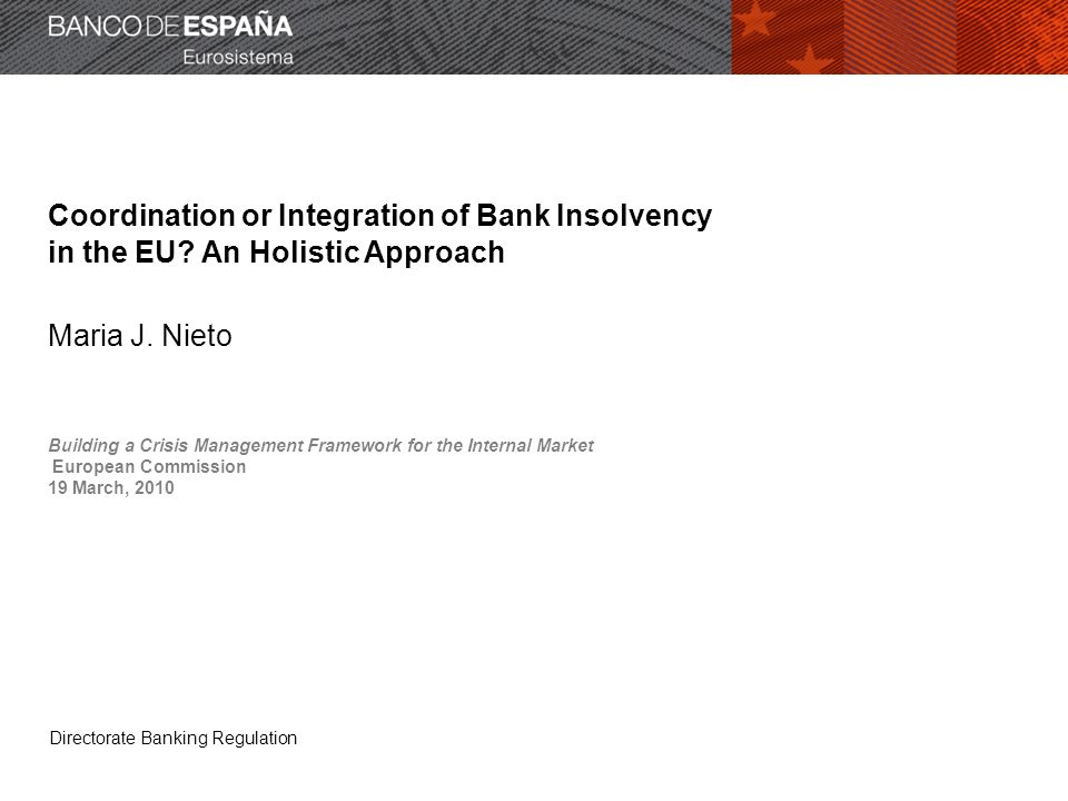Directorate Banking Regulation Coordination or Integration of Bank Insolvency in the EU? An Holistic Approach Maria J. Nieto Building a Crisis Managem