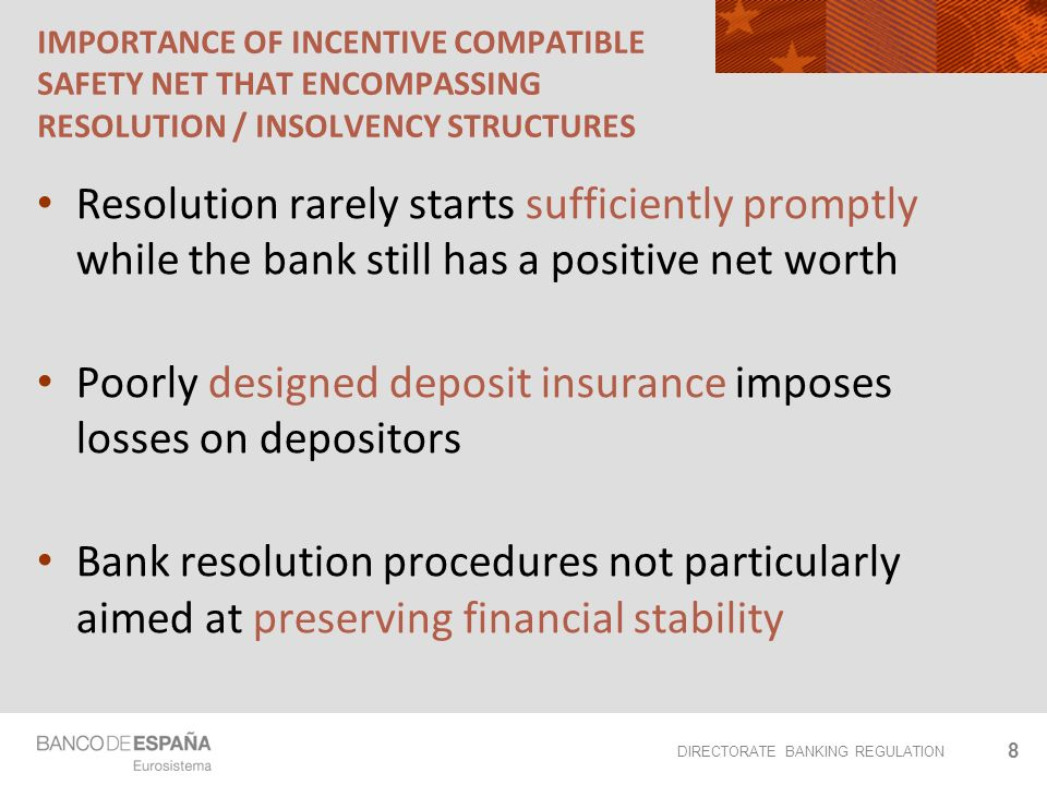 DIRECTORATE BANKING REGULATION IMPORTANCE OF INCENTIVE COMPATIBLE SAFETY NET THAT ENCOMPASSING RESOLUTION / INSOLVENCY STRUCTURES Resolution rarely starts sufficiently promptly while the bank still has a positive net worth Poorly designed deposit insurance imposes losses on depositors Bank resolution procedures not particularly aimed at preserving financial stability 8