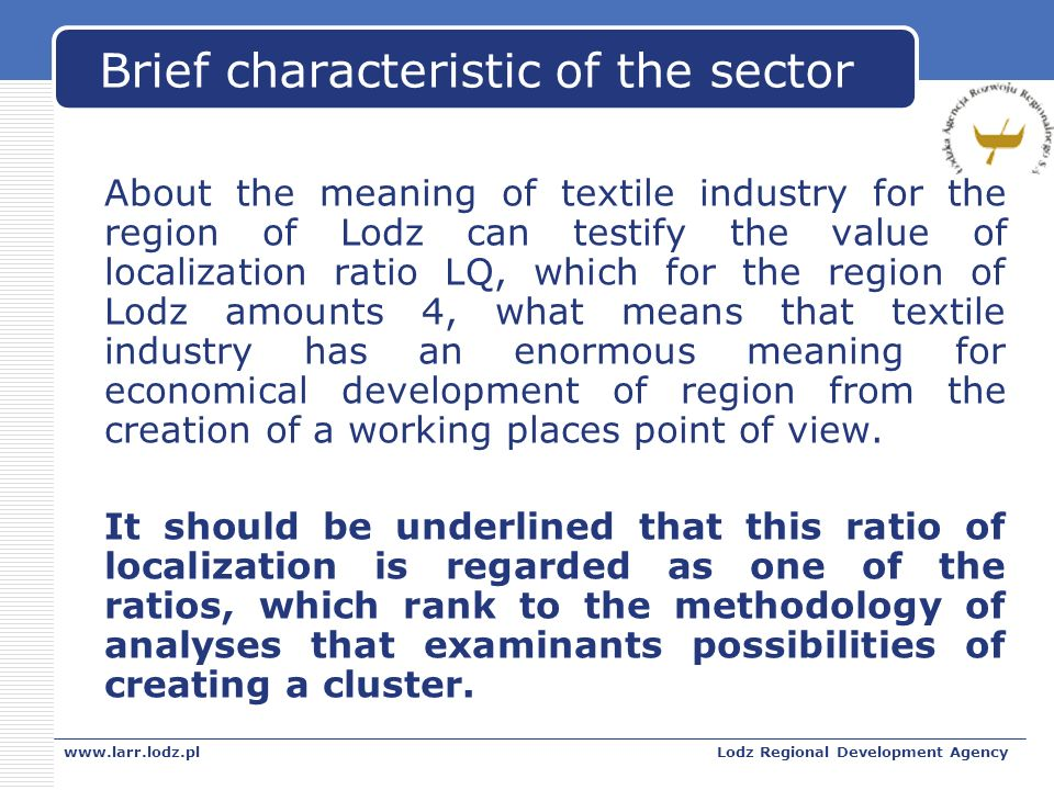 www.larr.lodz.plLodz Regional Development Agency Brief characteristic of the sector About the meaning of textile industry for the region of Lodz can testify the value of localization ratio LQ, which for the region of Lodz amounts 4, what means that textile industry has an enormous meaning for economical development of region from the creation of a working places point of view.