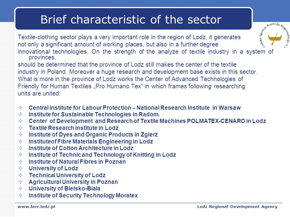 www.larr.lodz.plLodz Regional Development Agency Brief characteristic of the sector Textile-clothing sector plays a very important role in the region of Lodz, it generates not only a significant amount of working places, but also in a further degree innovational technologies.