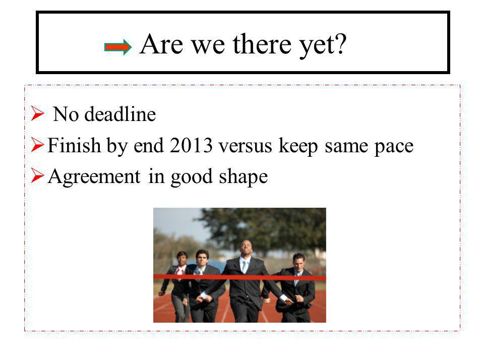 Are we there yet? No deadline Finish by end 2013 versus keep same pace Agreement in good shape
