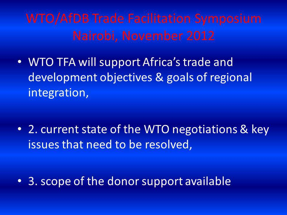 WTO/AfDB Trade Facilitation Symposium Nairobi, November 2012 WTO TFA will support Africas trade and development objectives & goals of regional integra