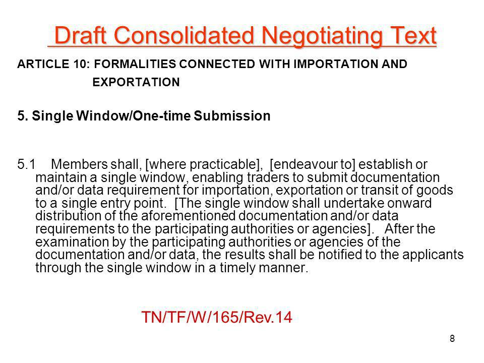 Article 5: Single Window/One-time Submission Working Document Text in TN/TF/W/165/Rev.6Proposed Text (as of 18 January 2011)Comments Text in TN/TF/W/165/Rev.6Facilitators Proposed Working Text Members Comments 5.1Members shall [endeavour to] [maintain or] establish a single window where documentation and/or data requirements for exportation, importation and transit procedures are submitted [by a trader resident in the Member state in question] [[one time only][to a single entry point]].