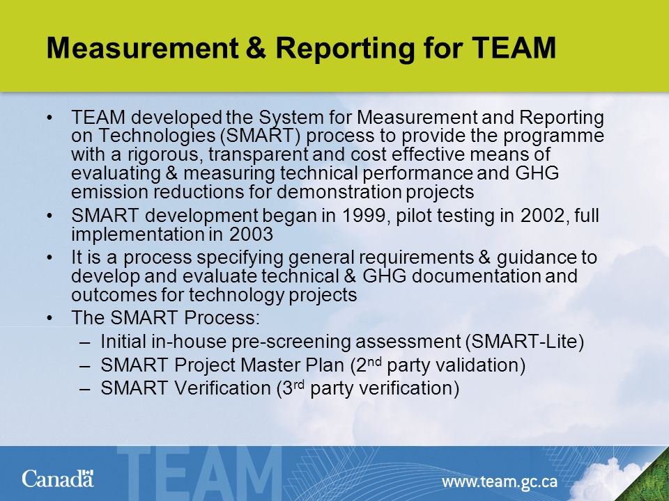 Measurement & Reporting for TEAM TEAM developed the System for Measurement and Reporting on Technologies (SMART) process to provide the programme with a rigorous, transparent and cost effective means of evaluating & measuring technical performance and GHG emission reductions for demonstration projects SMART development began in 1999, pilot testing in 2002, full implementation in 2003 It is a process specifying general requirements & guidance to develop and evaluate technical & GHG documentation and outcomes for technology projects The SMART Process: –Initial in-house pre-screening assessment (SMART-Lite) –SMART Project Master Plan (2 nd party validation) –SMART Verification (3 rd party verification)