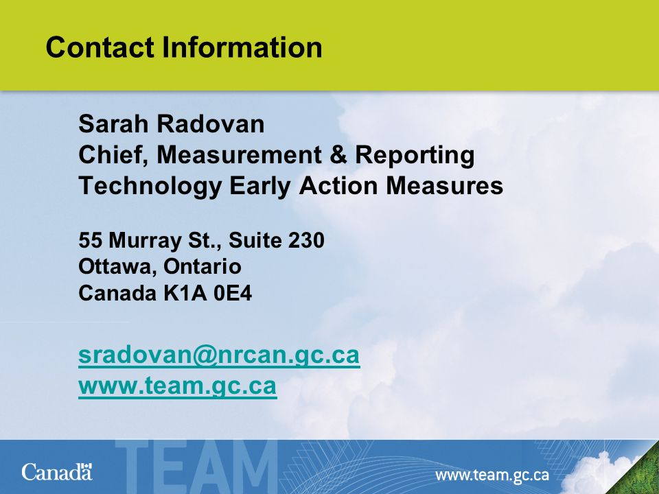 Contact Information Sarah Radovan Chief, Measurement & Reporting Technology Early Action Measures 55 Murray St., Suite 230 Ottawa, Ontario Canada K1A 0E4 sradovan@nrcan.gc.ca www.team.gc.ca