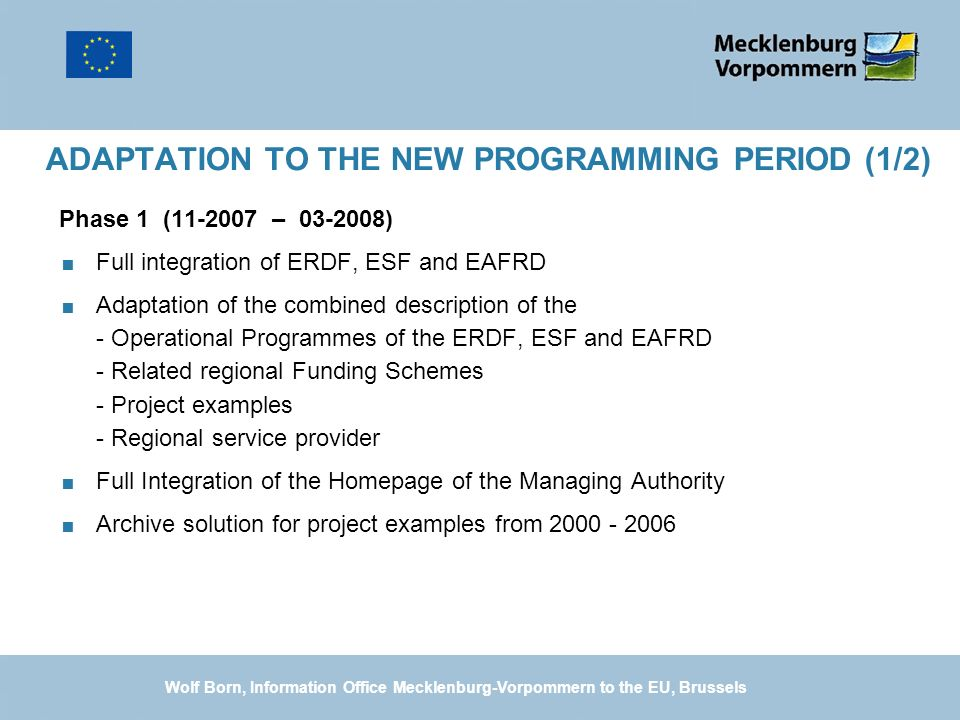 ADAPTATION TO THE NEW PROGRAMMING PERIOD (1/2) Phase 1 ( – ) Full integration of ERDF, ESF and EAFRD Adaptation of the combined description of the - Operational Programmes of the ERDF, ESF and EAFRD - Related regional Funding Schemes - Project examples - Regional service provider Full Integration of the Homepage of the Managing Authority Archive solution for project examples from Wolf Born, Information Office Mecklenburg-Vorpommern to the EU, Brussels