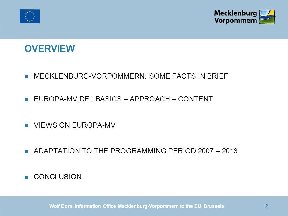2 OVERVIEW n MECKLENBURG-VORPOMMERN: SOME FACTS IN BRIEF n EUROPA-MV.DE : BASICS – APPROACH – CONTENT n VIEWS ON EUROPA-MV n ADAPTATION TO THE PROGRAMMING PERIOD 2007 – 2013 n CONCLUSION Wolf Born, Information Office Mecklenburg-Vorpommern to the EU, Brussels