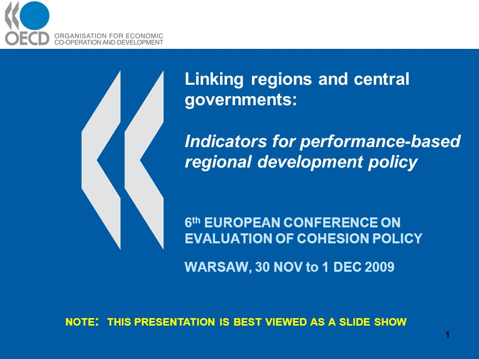 Linking regions and central governments: Indicators for performance-based regional development policy 6 th EUROPEAN CONFERENCE ON EVALUATION OF COHESION POLICY WARSAW, 30 NOV to 1 DEC NOTE : THIS PRESENTATION IS BEST VIEWED AS A SLIDE SHOW