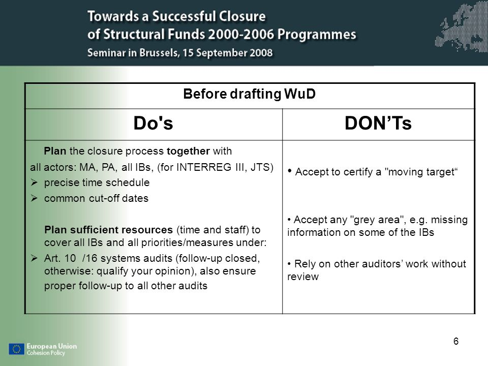 6 Before drafting WuD Do sDONTs Plan the closure process together with all actors: MA, PA, all IBs, (for INTERREG III, JTS) precise time schedule common cut-off dates Plan sufficient resources (time and staff) to cover all IBs and all priorities/measures under: Art.