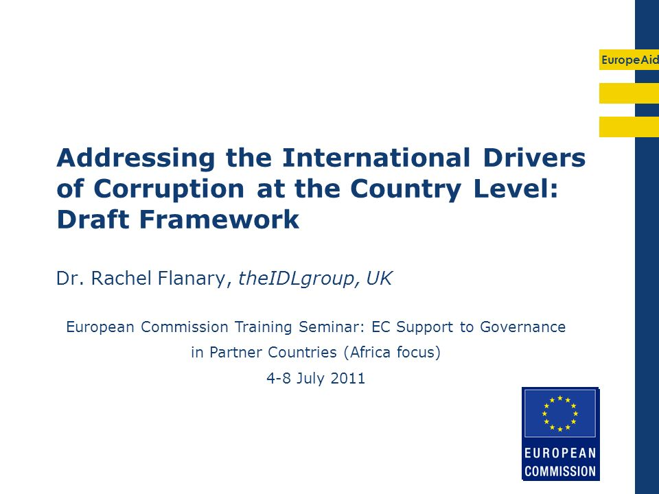 EuropeAid Addressing the International Drivers of Corruption at the Country Level: Draft Framework Dr. Rachel Flanary, theIDLgroup, UK European Commis