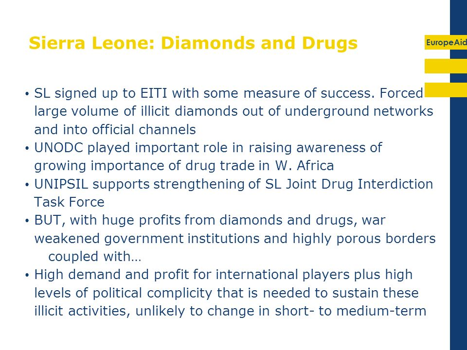 EuropeAid Sierra Leone: Diamonds and Drugs SL signed up to EITI with some measure of success. Forced large volume of illicit diamonds out of undergrou